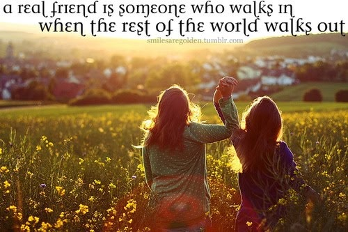 ... friend is someone who walks in when the rest of the world walks out